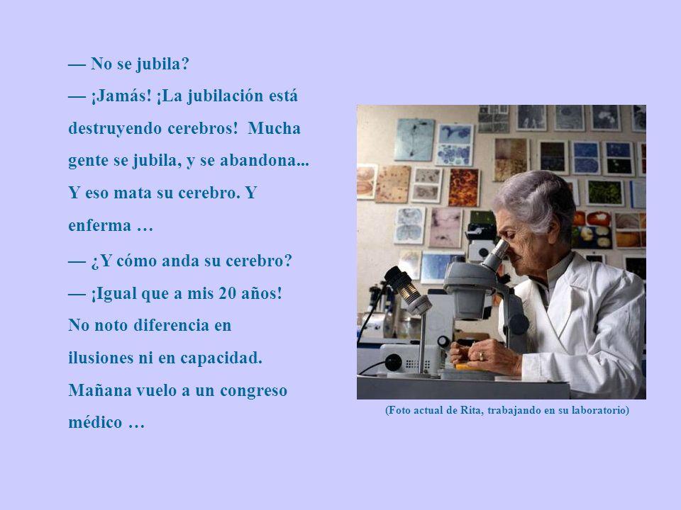 — No se jubila — ¡Jamás! ¡La jubilación está destruyendo cerebros! Mucha gente se jubila, y se abandona... Y eso mata su cerebro. Y enferma …