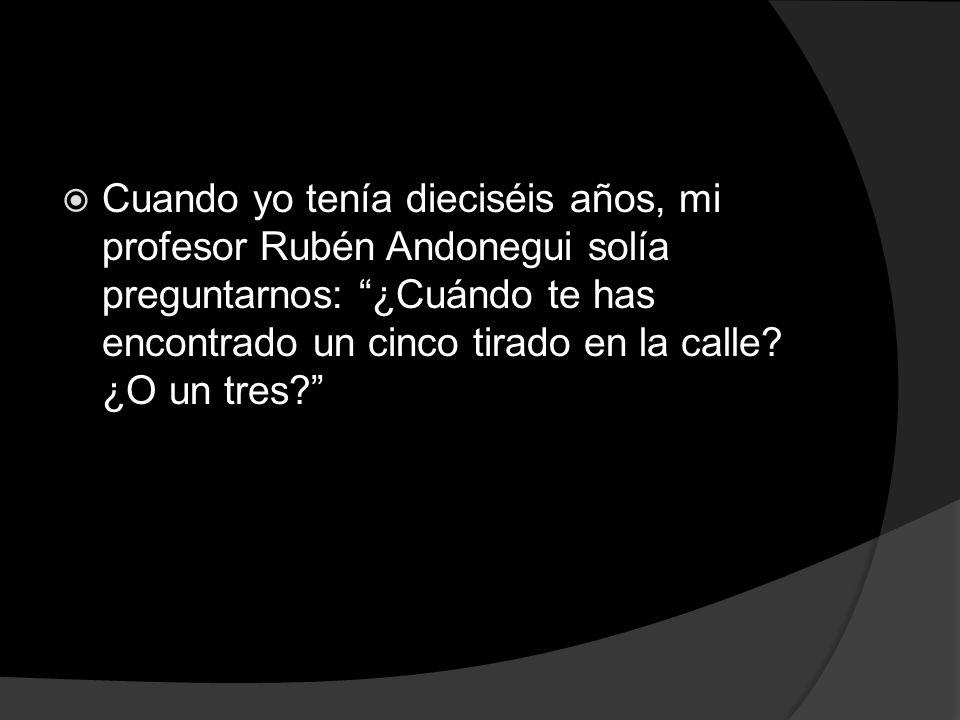 Cuando yo tenía dieciséis años, mi profesor Rubén Andonegui solía preguntarnos: ¿Cuándo te has encontrado un cinco tirado en la calle.