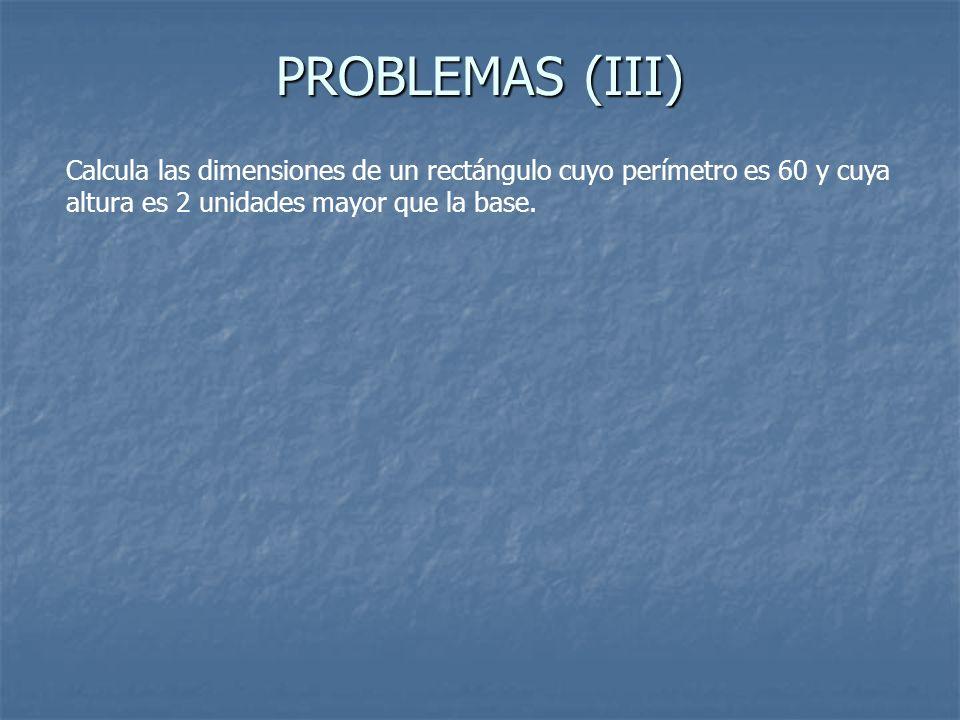 PROBLEMAS (III) Calcula las dimensiones de un rectángulo cuyo perímetro es 60 y cuya altura es 2 unidades mayor que la base.