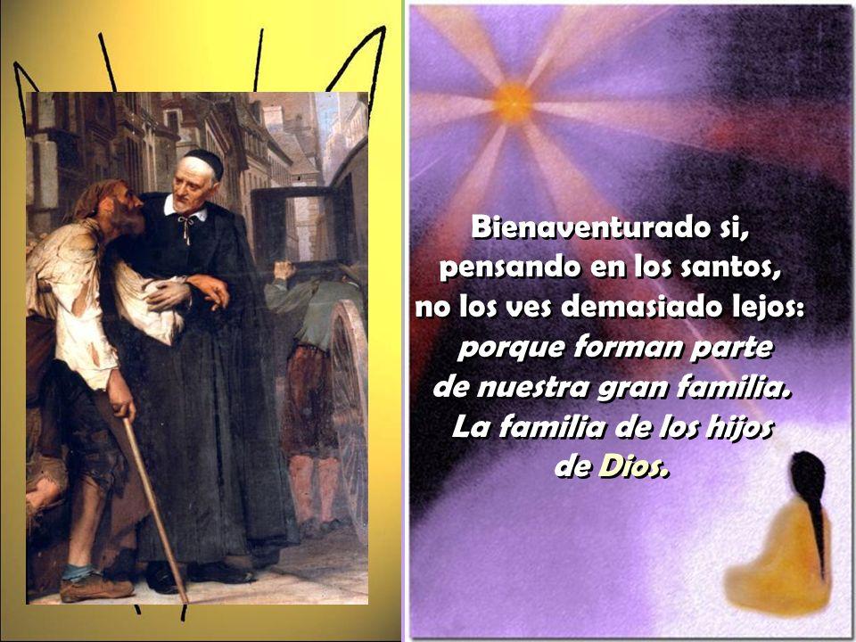 Bienaventurado si, pensando en los santos, no los ves demasiado lejos: porque forman parte de nuestra gran familia.