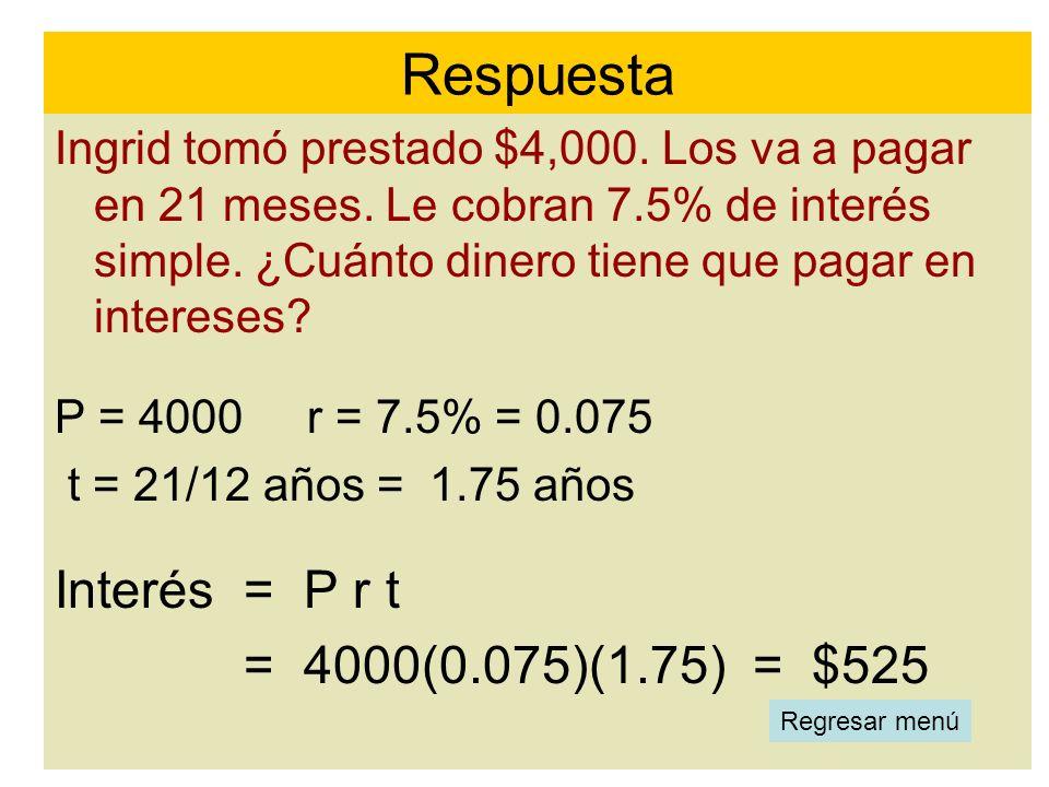 Respuesta Interés = P r t = 4000(0.075)(1.75) = $525