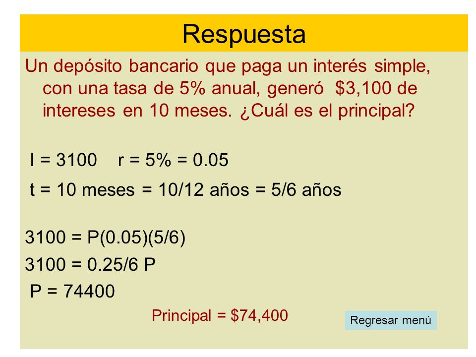 Respuesta Un depósito bancario que paga un interés simple, con una tasa de 5% anual, generó $3,100 de intereses en 10 meses. ¿Cuál es el principal