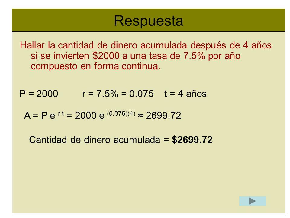 Respuesta l. Hallar la cantidad de dinero acumulada después de 4 años si se invierten $2000 a una tasa de 7.5% por año compuesto en forma continua.