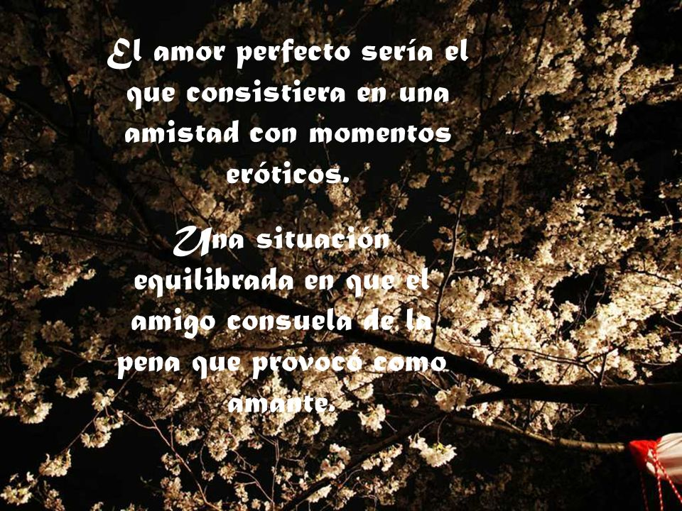 El amor perfecto sería el que consistiera en una amistad con momentos eróticos.