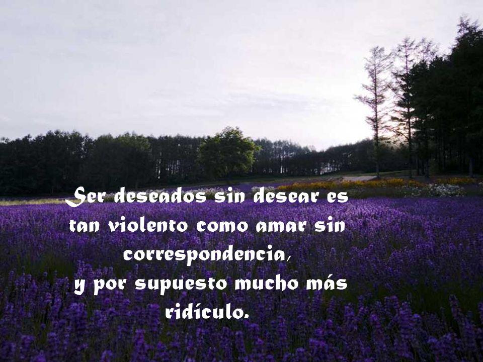 Ser deseados sin desear es tan violento como amar sin correspondencia,