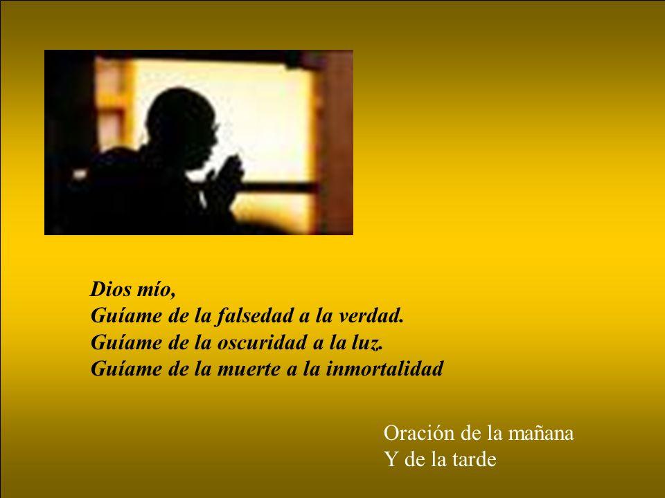 Dios mío, Guíame de la falsedad a la verdad. Guíame de la oscuridad a la luz. Guíame de la muerte a la inmortalidad.
