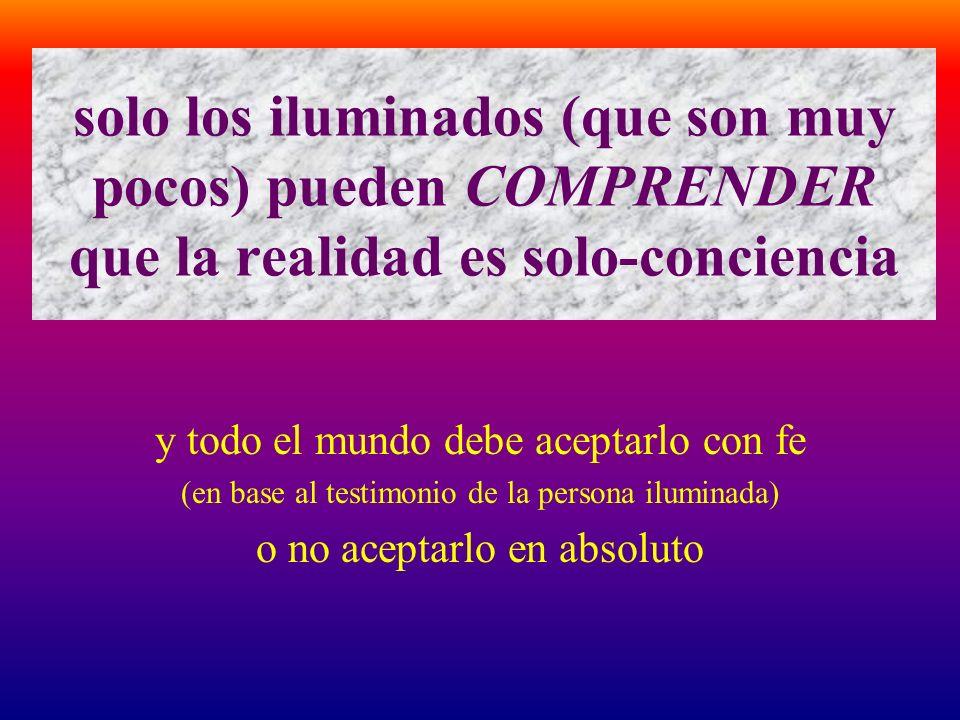 solo los iluminados (que son muy pocos) pueden COMPRENDER que la realidad es solo-conciencia