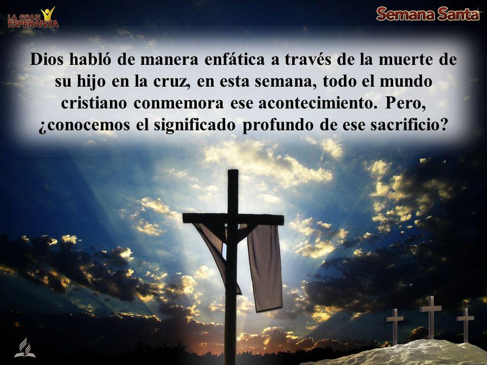Dios habló de manera enfática a través de la muerte de su hijo en la cruz, en esta semana, todo el mundo cristiano conmemora ese acontecimiento.
