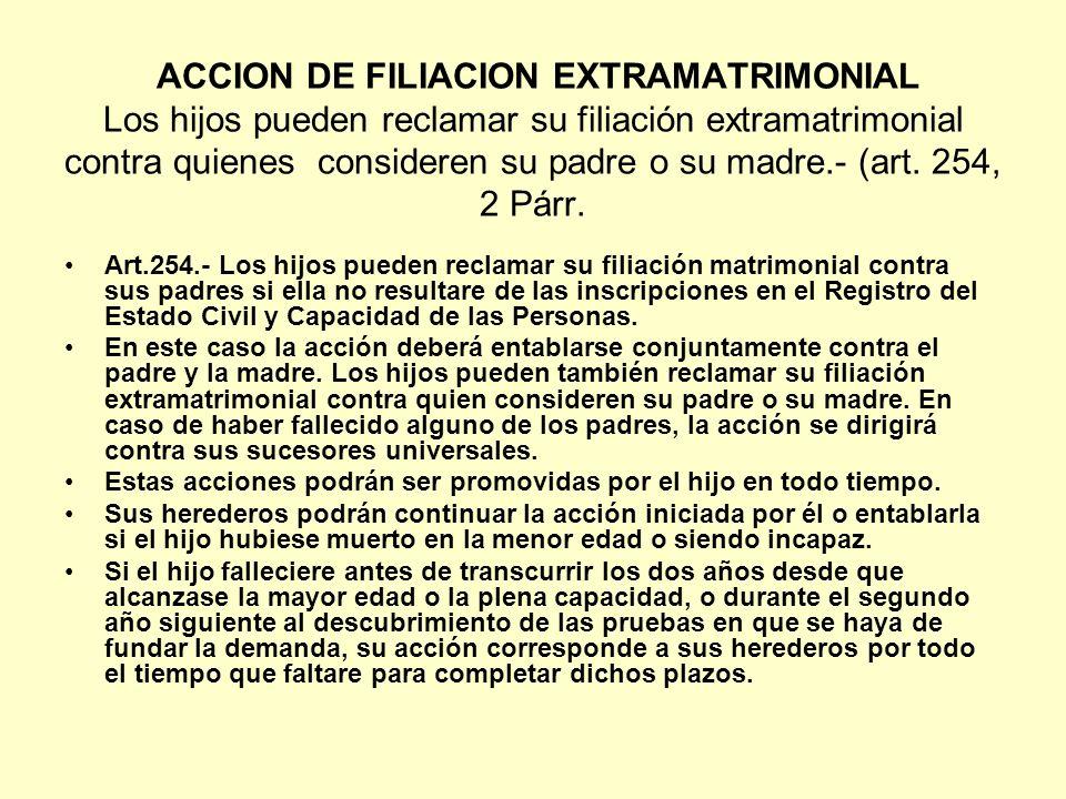 ACCION DE FILIACION EXTRAMATRIMONIAL Los hijos pueden reclamar su filiación extramatrimonial contra quienes consideren su padre o su madre.- (art. 254, 2 Párr.