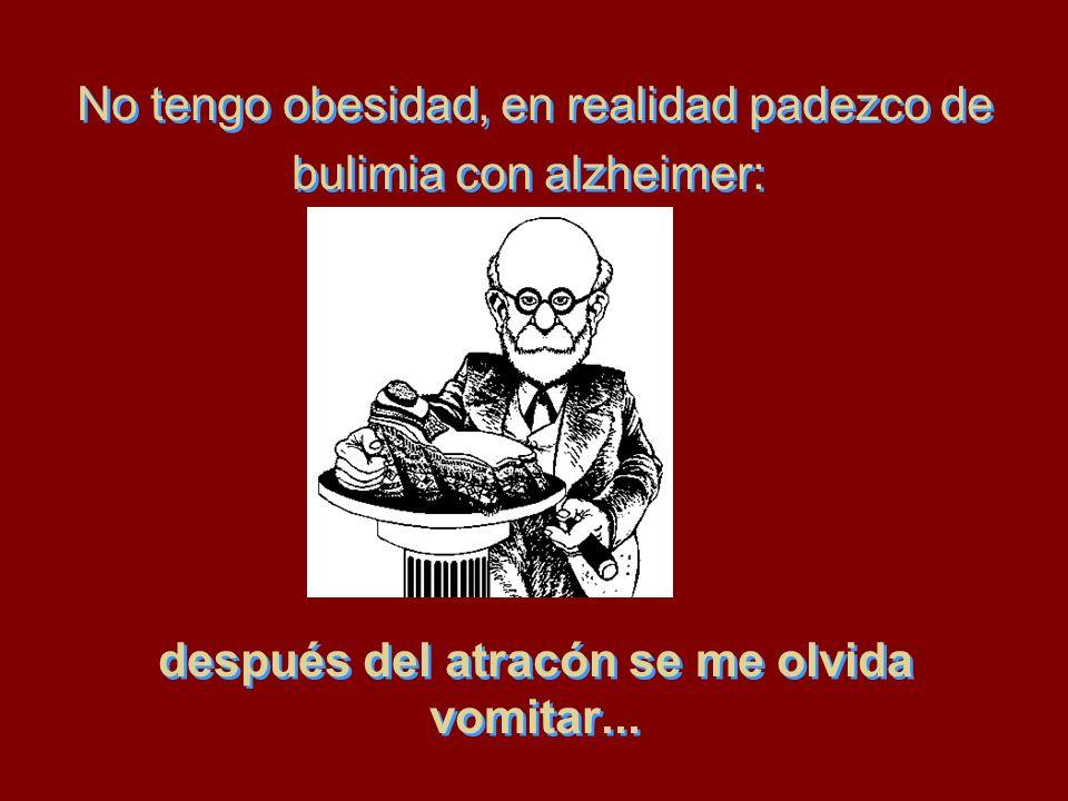 No tengo obesidad, en realidad padezco de bulimia con alzheimer: después del atracón se me olvida vomitar...