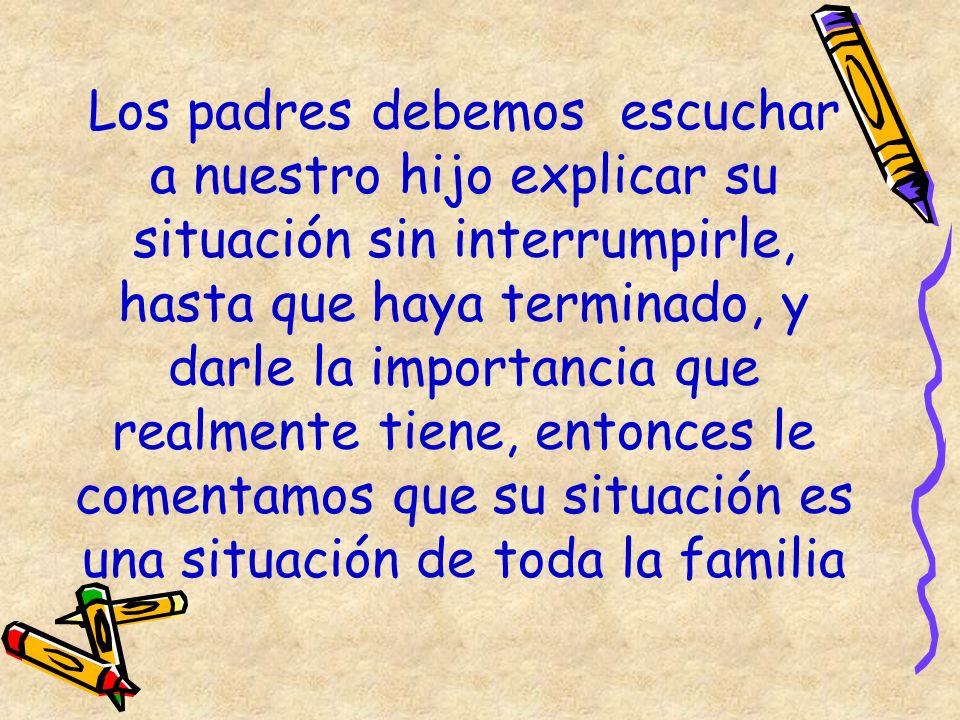 Los padres debemos escuchar a nuestro hijo explicar su situación sin interrumpirle, hasta que haya terminado, y darle la importancia que realmente tiene, entonces le comentamos que su situación es una situación de toda la familia