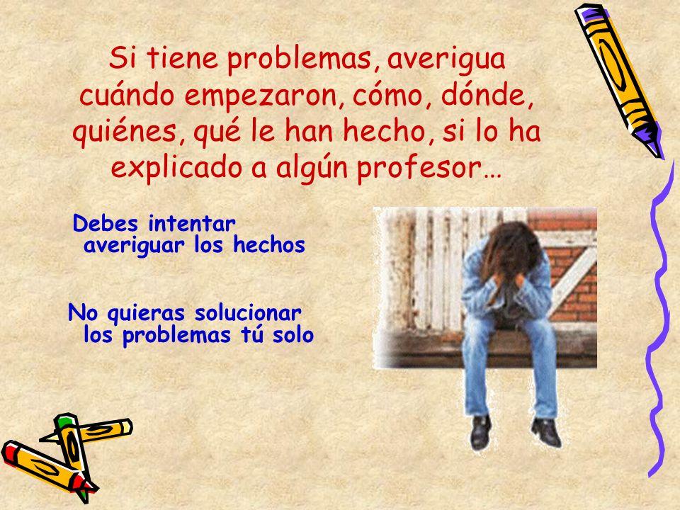 Si tiene problemas, averigua cuándo empezaron, cómo, dónde, quiénes, qué le han hecho, si lo ha explicado a algún profesor…