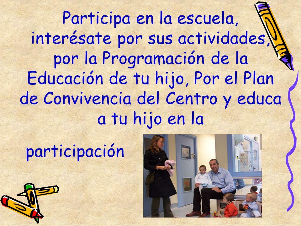 Participa en la escuela, interésate por sus actividades, por la Programación de la Educación de tu hijo, Por el Plan de Convivencia del Centro y educa a tu hijo en la