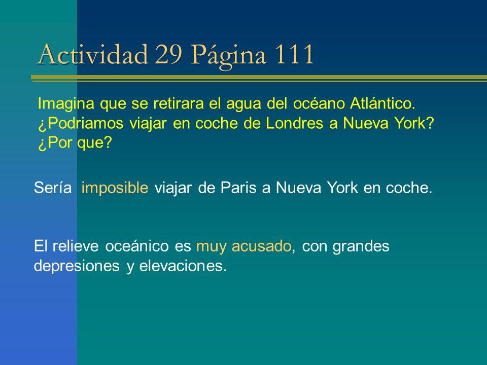 Actividad 29 Página 111 Imagina que se retirara el agua del océano Atlántico. ¿Podriamos viajar en coche de Londres a Nueva York ¿Por que