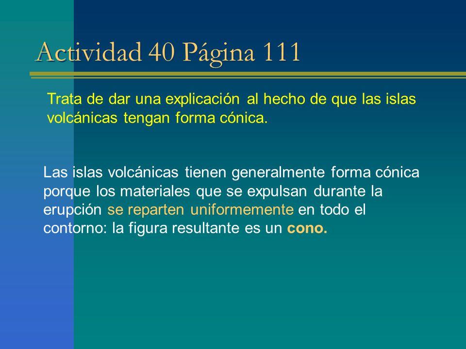 Actividad 40 Página 111 Trata de dar una explicación al hecho de que las islas volcánicas tengan forma cónica.
