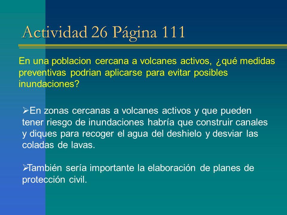 Actividad 26 Página 111 En una poblacion cercana a volcanes activos, ¿qué medidas preventivas podrian aplicarse para evitar posibles inundaciones