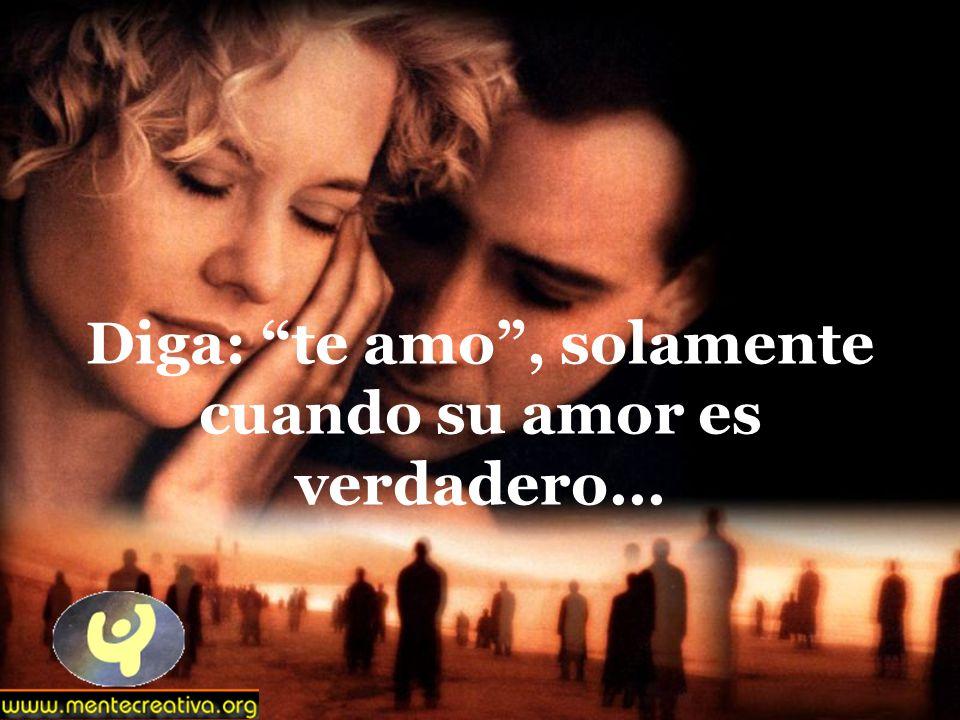 Diga: te amo , solamente cuando su amor es verdadero...