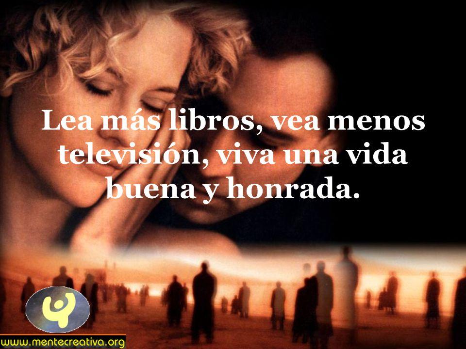 Lea más libros, vea menos televisión, viva una vida buena y honrada.
