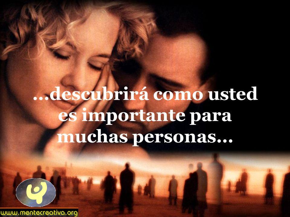 ...descubrirá como usted es importante para muchas personas...