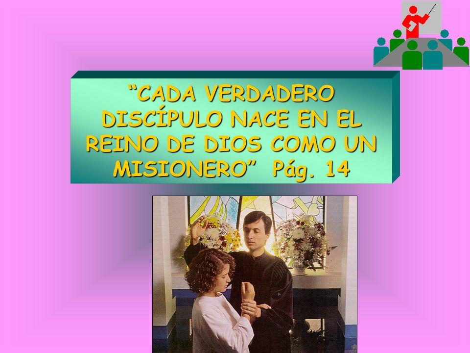 CADA VERDADERO DISCÍPULO NACE EN EL REINO DE DIOS COMO UN MISIONERO Pág. 14