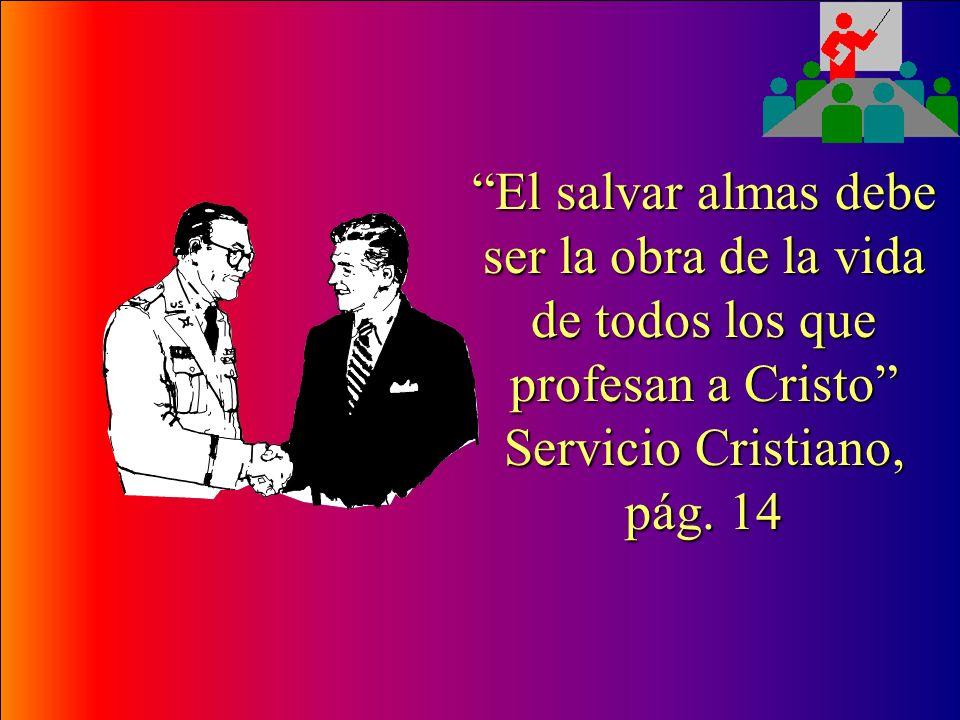 El salvar almas debe ser la obra de la vida de todos los que profesan a Cristo Servicio Cristiano, pág.