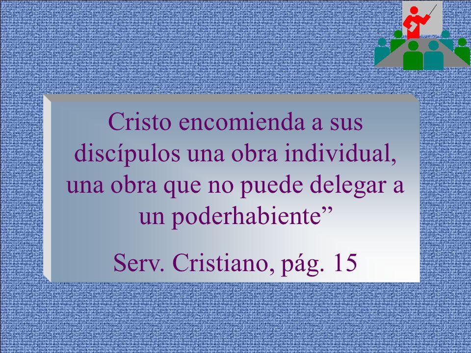 Cristo encomienda a sus discípulos una obra individual, una obra que no puede delegar a un poderhabiente