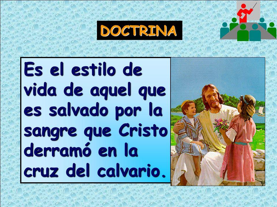 DOCTRINAEs el estilo de vida de aquel que es salvado por la sangre que Cristo derramó en la cruz del calvario.