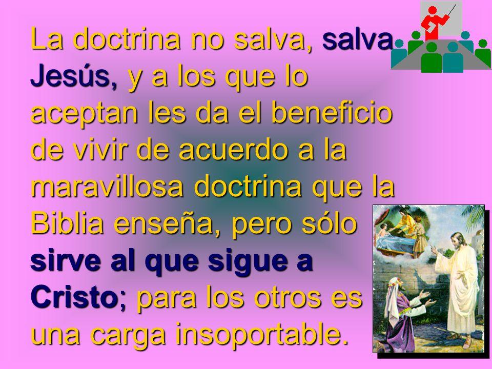 La doctrina no salva, salva Jesús, y a los que lo aceptan les da el beneficio de vivir de acuerdo a la maravillosa doctrina que la Biblia enseña, pero sólo sirve al que sigue a Cristo; para los otros es una carga insoportable.