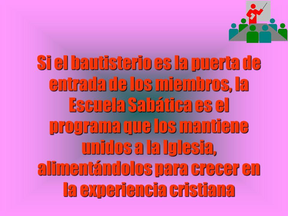 Si el bautisterio es la puerta de entrada de los miembros, la Escuela Sabática es el programa que los mantiene unidos a la Iglesia, alimentándolos para crecer en la experiencia cristiana