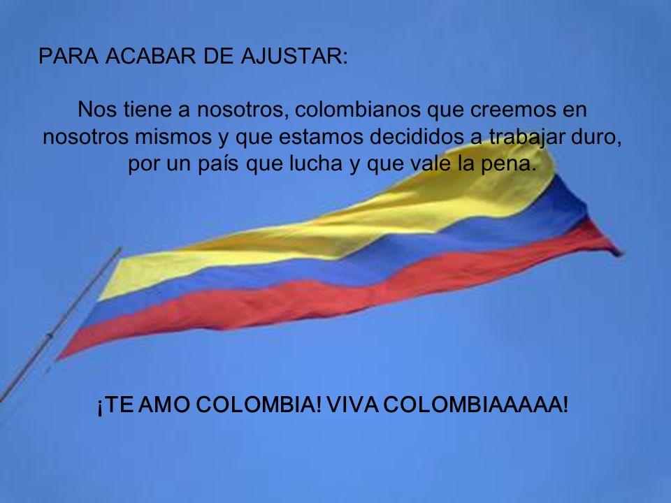 ¡TE AMO COLOMBIA! VIVA COLOMBIAAAAA!