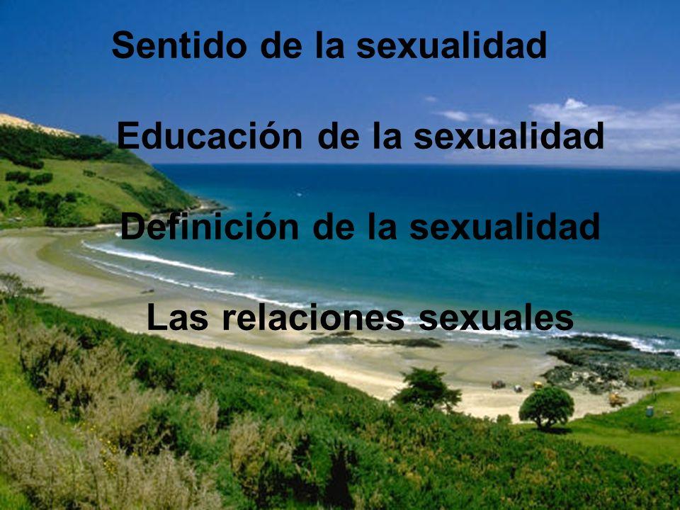 Sentido de la sexualidad Educación de la sexualidad Definición de la sexualidad Las relaciones sexuales