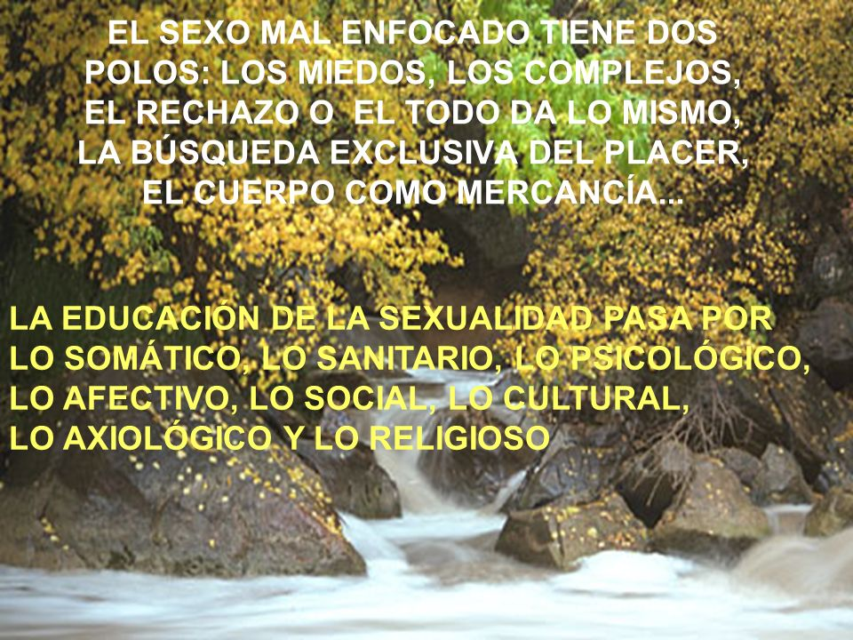 EL SEXO MAL ENFOCADO TIENE DOS POLOS: LOS MIEDOS, LOS COMPLEJOS, EL RECHAZO O EL TODO DA LO MISMO, LA BÚSQUEDA EXCLUSIVA DEL PLACER, EL CUERPO COMO MERCANCÍA...