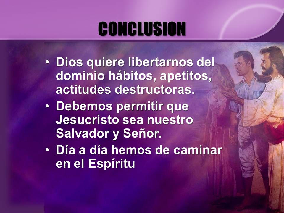 CONCLUSION Dios quiere libertarnos del dominio hábitos, apetitos, actitudes destructoras.