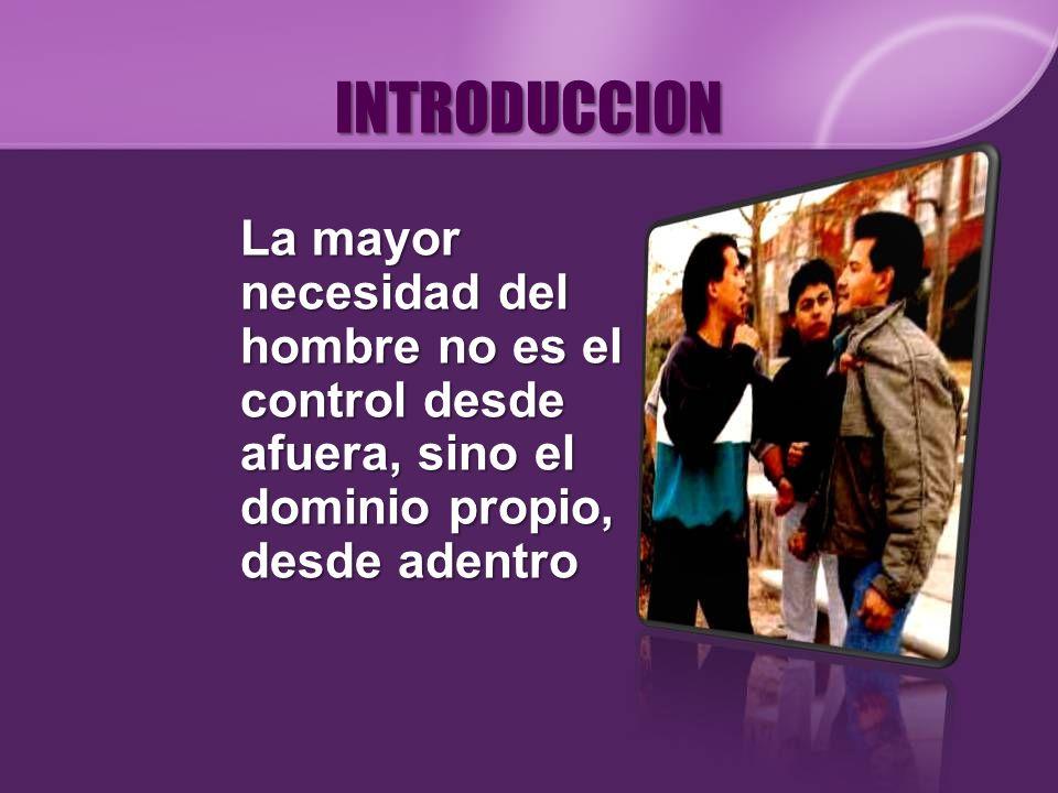 INTRODUCCION La mayor necesidad del hombre no es el control desde afuera, sino el dominio propio, desde adentro.