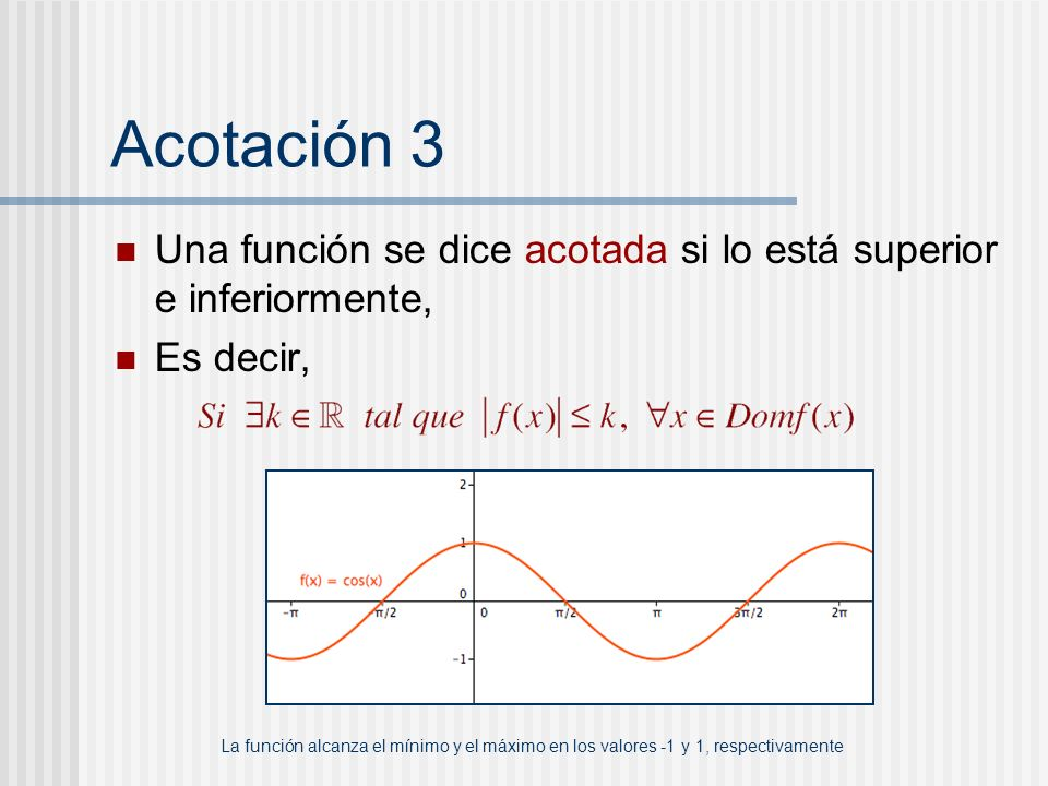 Acotación 3 Una función se dice acotada si lo está superior e inferiormente, Es decir,