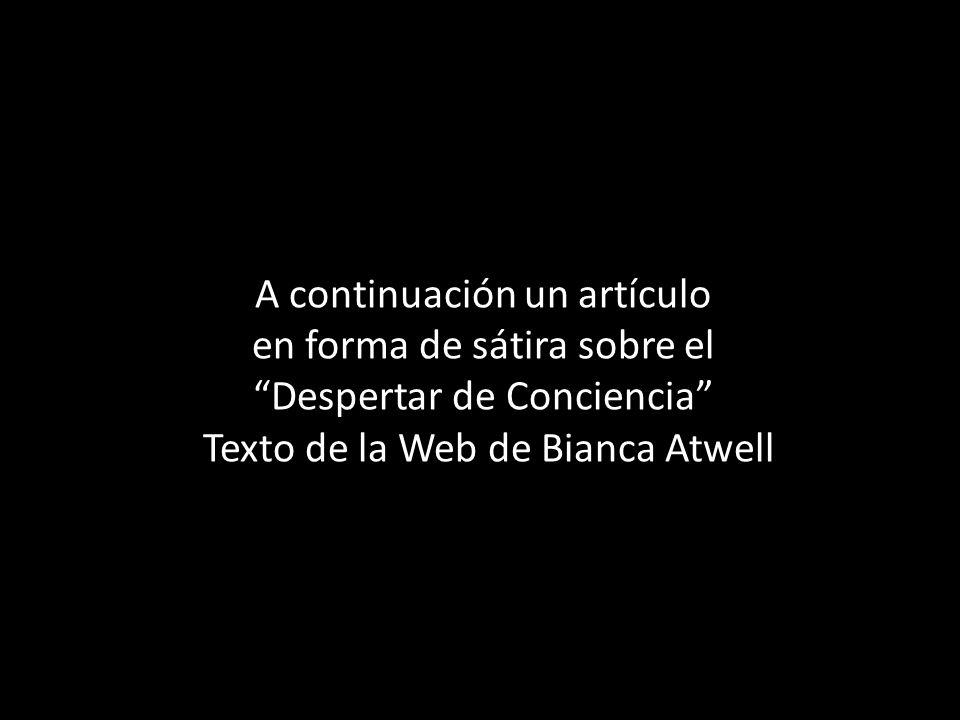A continuación un artículo en forma de sátira sobre el Despertar de Conciencia Texto de la Web de Bianca Atwell