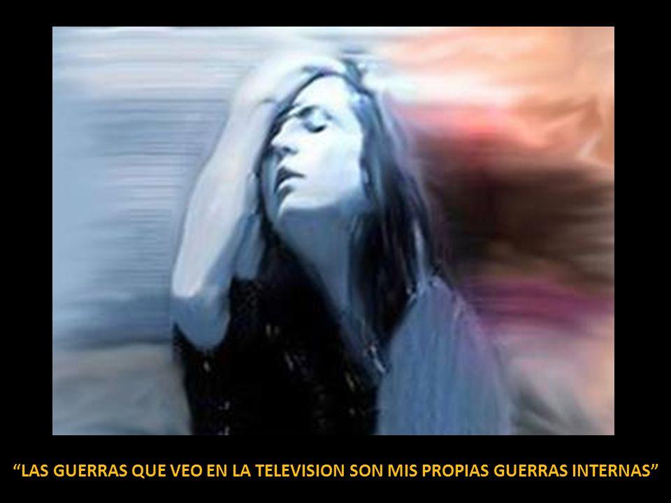 LAS GUERRAS QUE VEO EN LA TELEVISION SON MIS PROPIAS GUERRAS INTERNAS