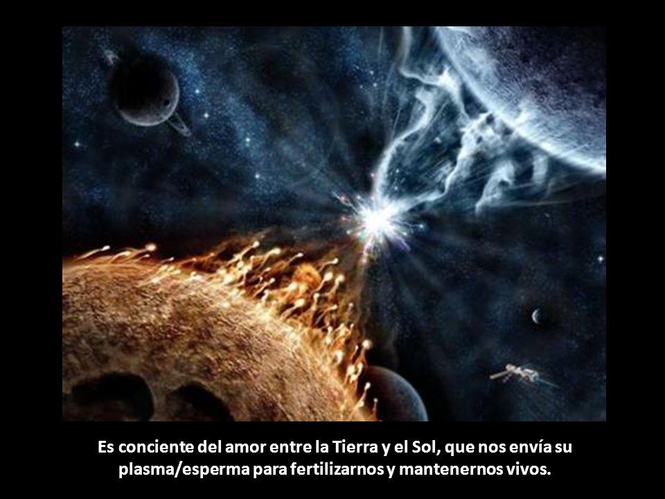 Es conciente del amor entre la Tierra y el Sol, que nos envía su plasma/esperma para fertilizarnos y mantenernos vivos.