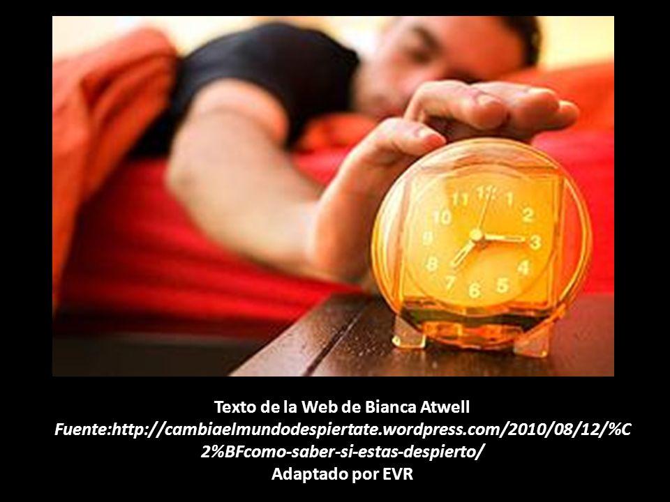 Texto de la Web de Bianca Atwell Fuente:http://cambiaelmundodespiertate.wordpress.com/2010/08/12/%C2%BFcomo-saber-si-estas-despierto/