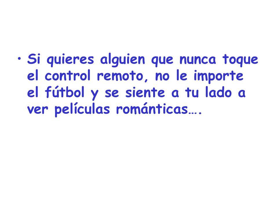 Si quieres alguien que nunca toque el control remoto, no le importe el fútbol y se siente a tu lado a ver películas románticas….