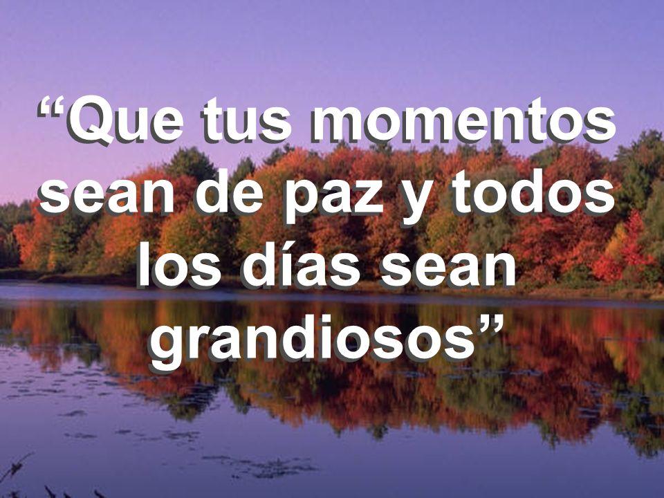Que tus momentos sean de paz y todos los días sean grandiosos