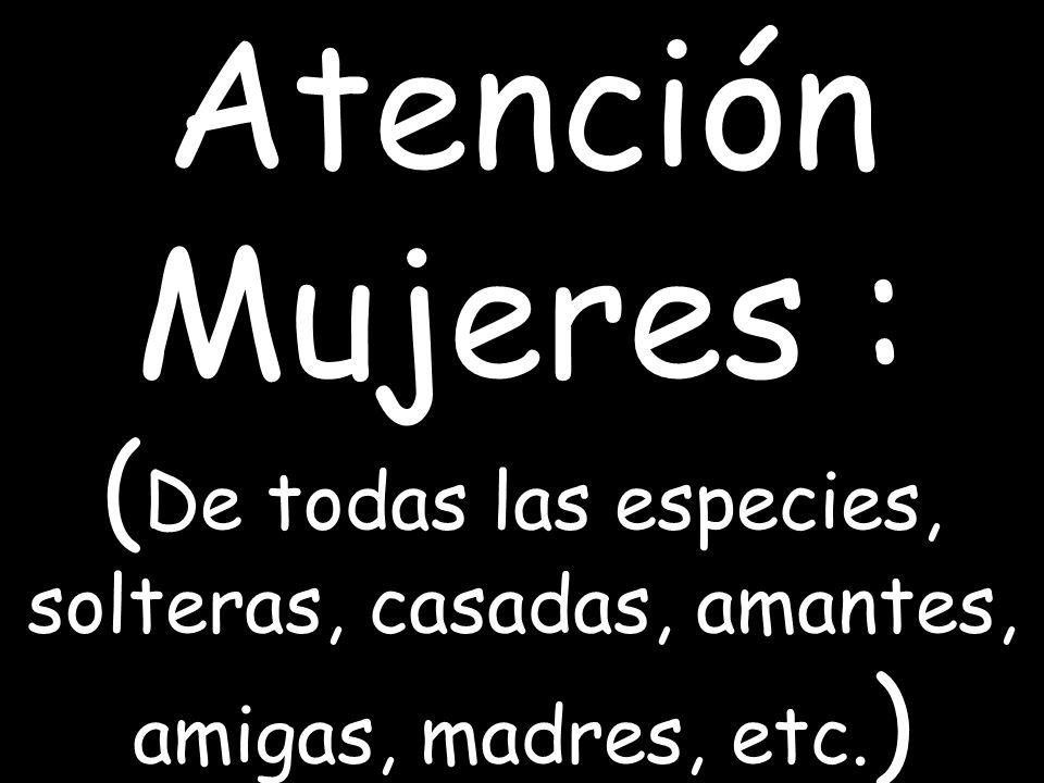 Atención Mujeres : (De todas las especies, solteras, casadas, amantes, amigas, madres, etc.)