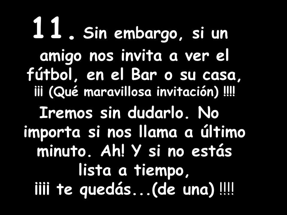 11. Sin embargo, si un amigo nos invita a ver el fútbol, en el Bar o su casa, ¡¡¡ (Qué maravillosa invitación) !!!!