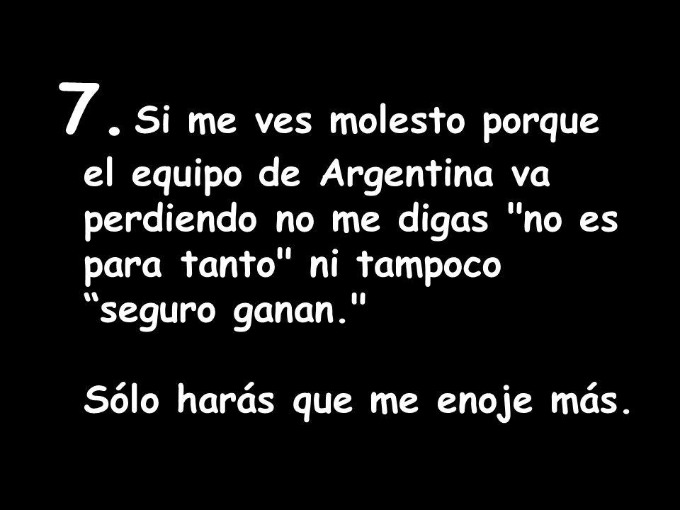 7. Si me ves molesto porque el equipo de Argentina va perdiendo no me digas no es para tanto ni tampoco seguro ganan.