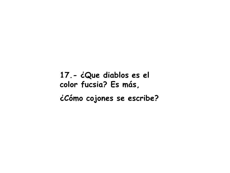 17.- ¿Que diablos es el color fucsia Es más,