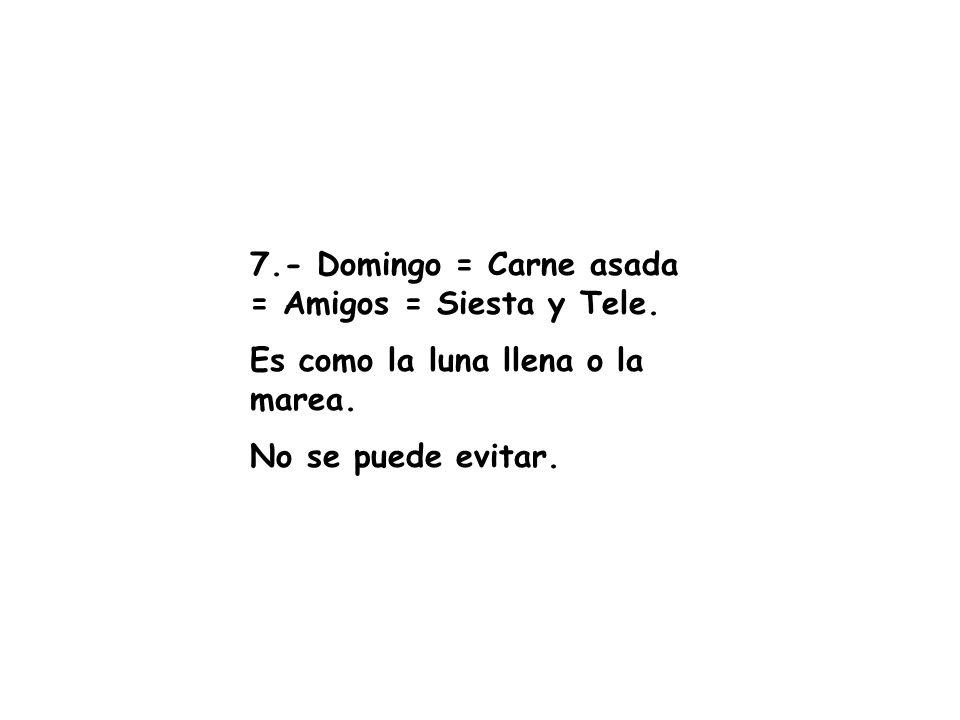 7.- Domingo = Carne asada = Amigos = Siesta y Tele.