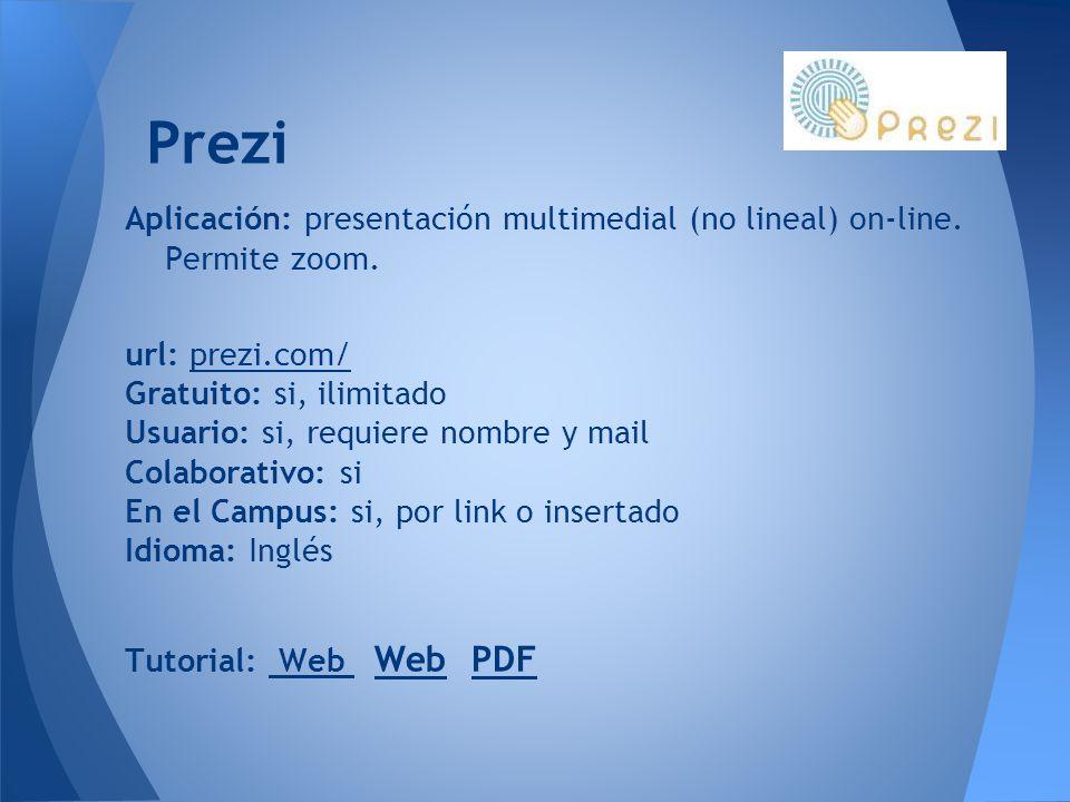 Prezi Aplicación: presentación multimedial (no lineal) on-line. Permite zoom. url: prezi.com/