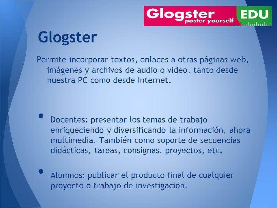 Glogster Permite incorporar textos, enlaces a otras páginas web, imágenes y archivos de audio o video, tanto desde nuestra PC como desde Internet.