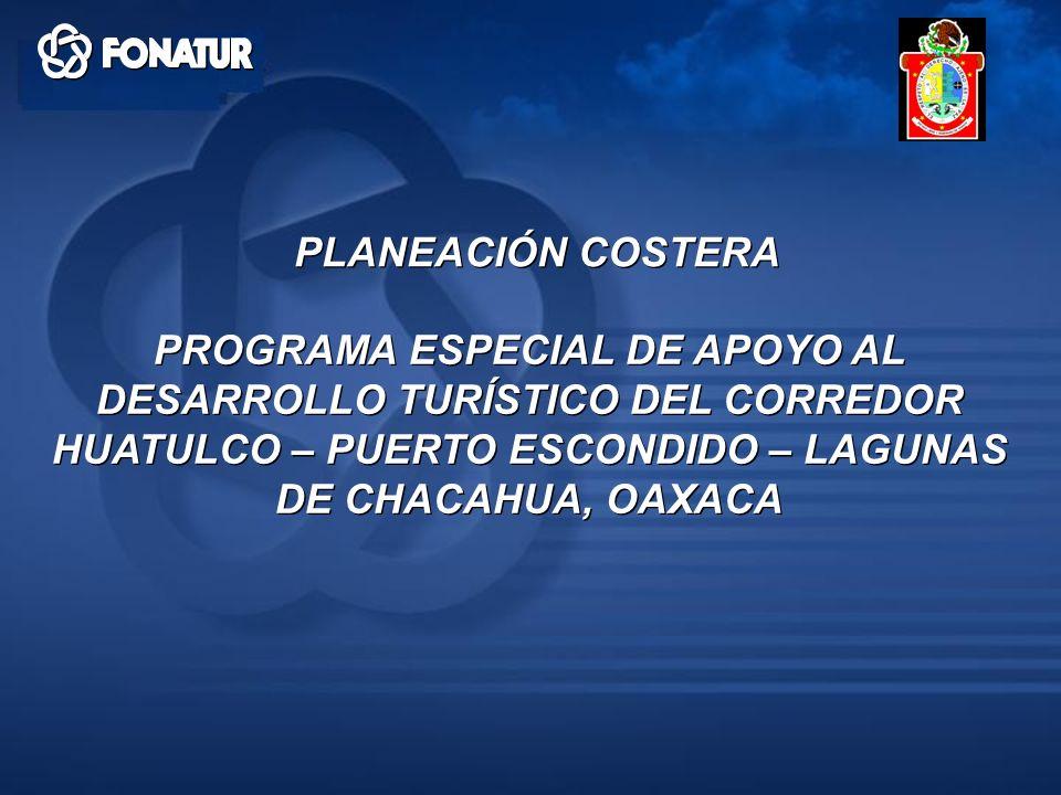 PLANEACIÓN COSTERA PROGRAMA ESPECIAL DE APOYO AL DESARROLLO TURÍSTICO DEL CORREDOR HUATULCO – PUERTO ESCONDIDO – LAGUNAS DE CHACAHUA, OAXACA.