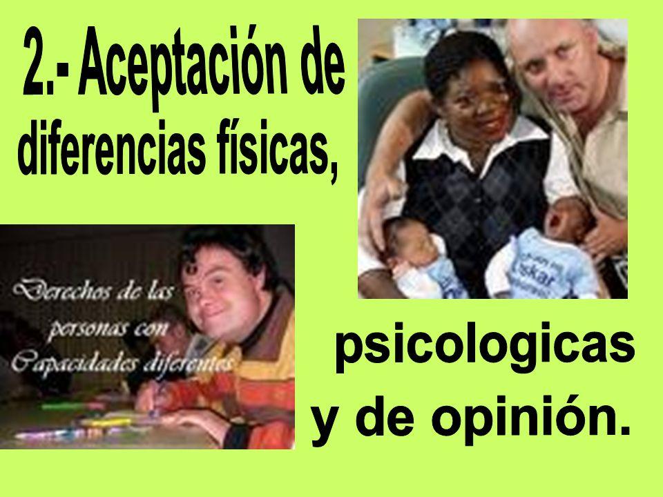 2.- Aceptación de diferencias físicas, psicologicas y de opinión.